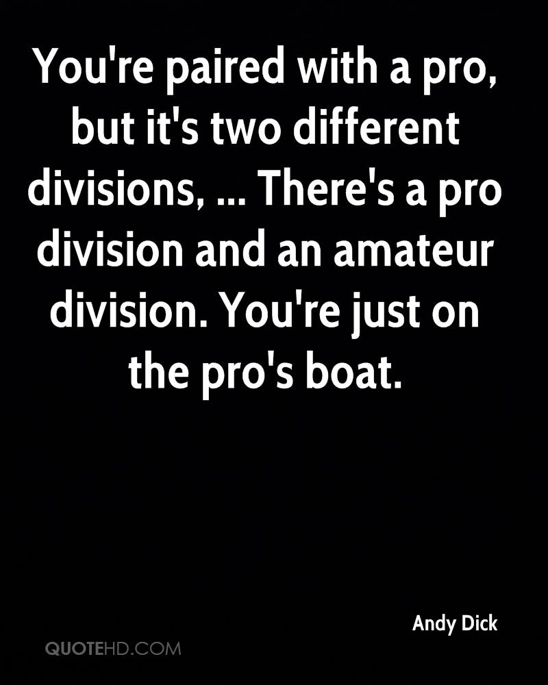 You're paired with a pro, but it's two different divisions, ... There's a pro division and an amateur division. You're just on the pro's boat.