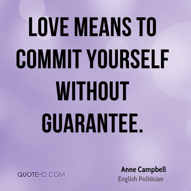 Love means to commit yourself without guarantee.