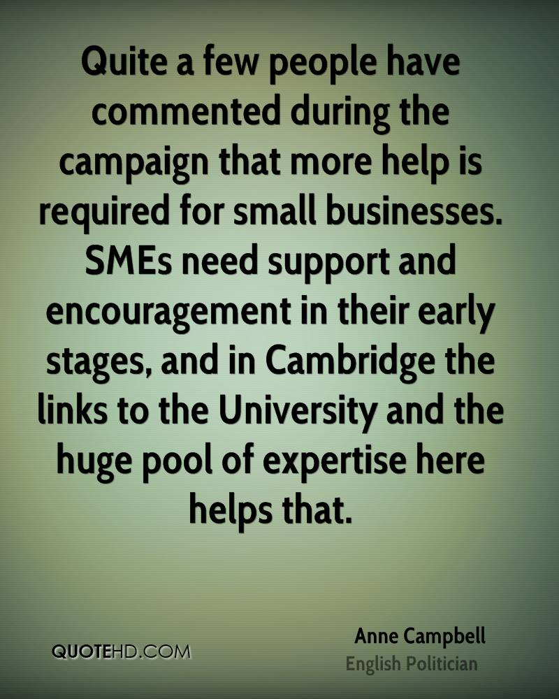 Quite a few people have commented during the campaign that more help is required for small businesses. SMEs need support and encouragement in their early stages, and in Cambridge the links to the University and the huge pool of expertise here helps that.