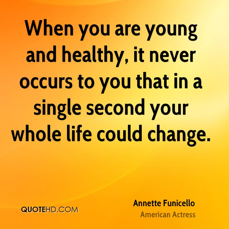 When you are young and healthy, it never occurs to you that in a single second your whole life could change.