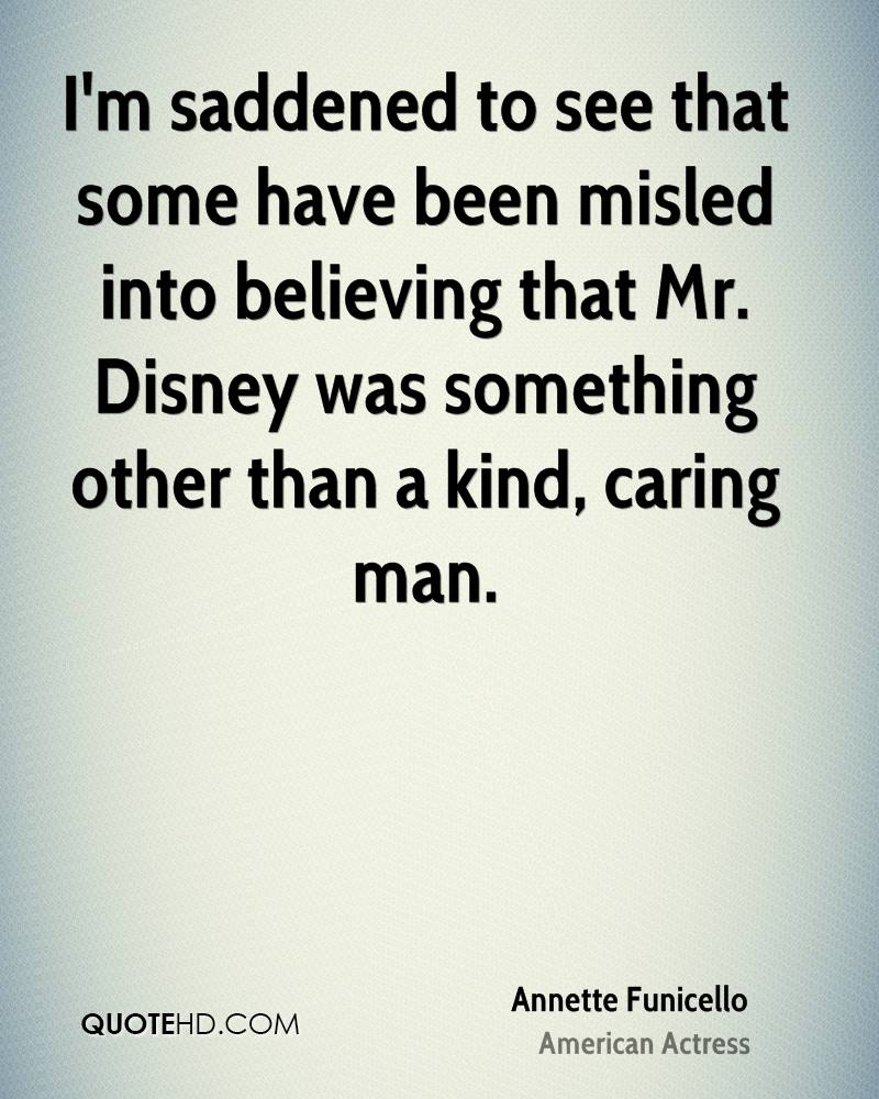 I'm saddened to see that some have been misled into believing that Mr. Disney was something other than a kind, caring man.