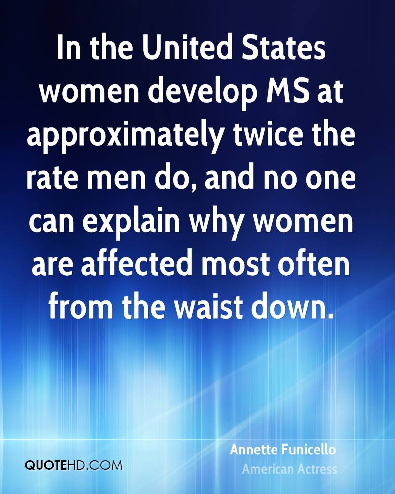 In the United States women develop MS at approximately twice the rate men do, and no one can explain why women are affected most often from the waist down.