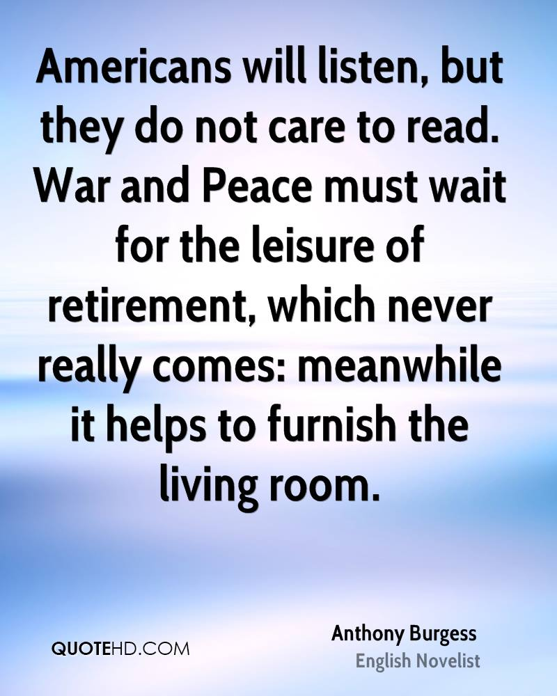 Americans will listen, but they do not care to read. War and Peace must wait for the leisure of retirement, which never really comes: meanwhile it helps to furnish the living room.