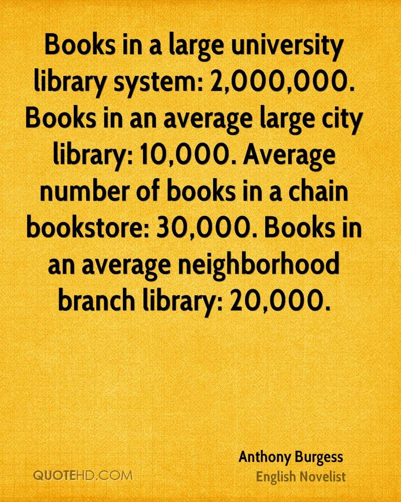 Books in a large university library system: 2,000,000. Books in an average large city library: 10,000. Average number of books in a chain bookstore: 30,000. Books in an average neighborhood branch library: 20,000.