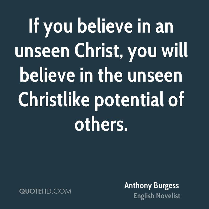 If you believe in an unseen Christ, you will believe in the unseen Christlike potential of others.
