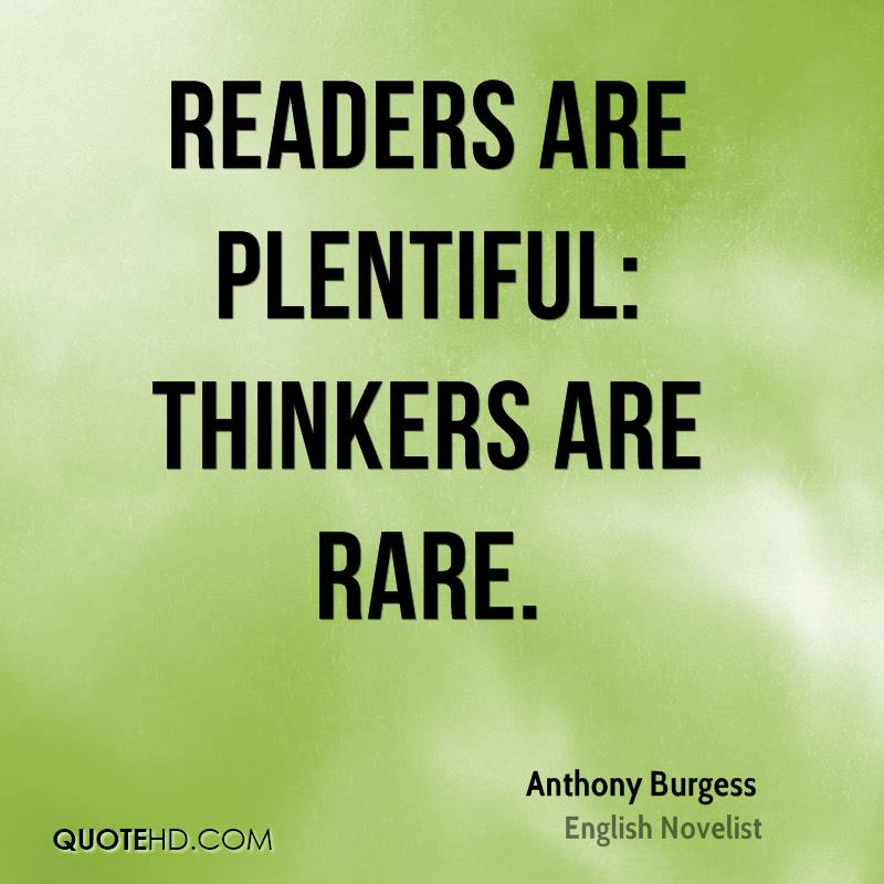 Readers are plentiful: thinkers are rare.