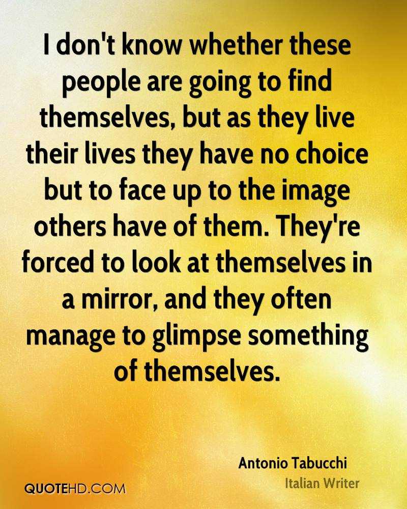I don't know whether these people are going to find themselves, but as they live their lives they have no choice but to face up to the image others have of them. They're forced to look at themselves in a mirror, and they often manage to glimpse something of themselves.