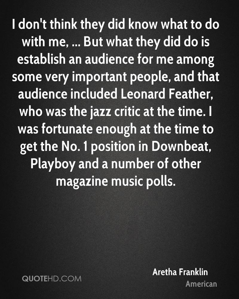 I don't think they did know what to do with me, ... But what they did do is establish an audience for me among some very important people, and that audience included Leonard Feather, who was the jazz critic at the time. I was fortunate enough at the time to get the No. 1 position in Downbeat, Playboy and a number of other magazine music polls.