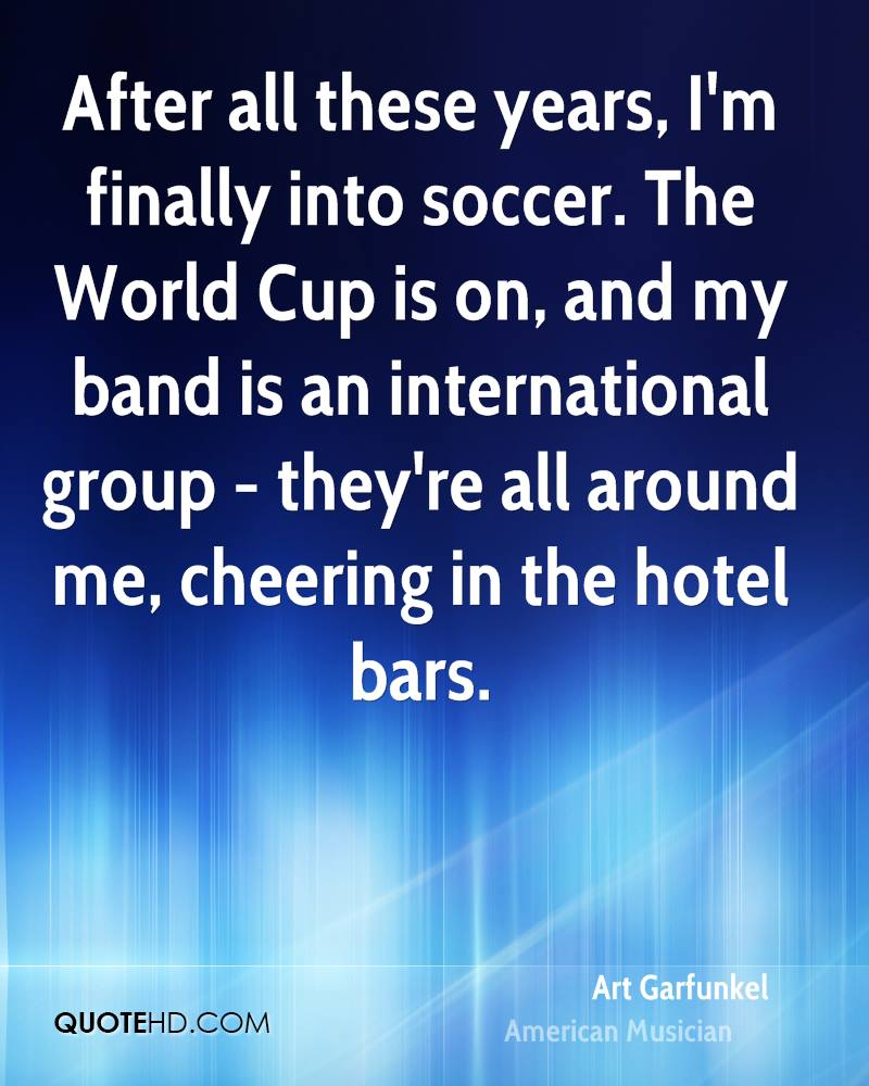 After all these years, I'm finally into soccer. The World Cup is on, and my band is an international group - they're all around me, cheering in the hotel bars.