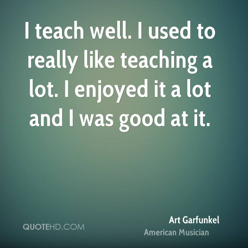 I teach well. I used to really like teaching a lot. I enjoyed it a lot and I was good at it.