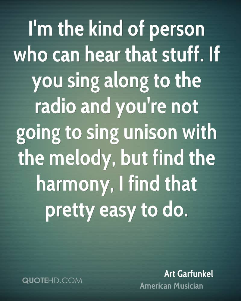 I'm the kind of person who can hear that stuff. If you sing along to the radio and you're not going to sing unison with the melody, but find the harmony, I find that pretty easy to do.