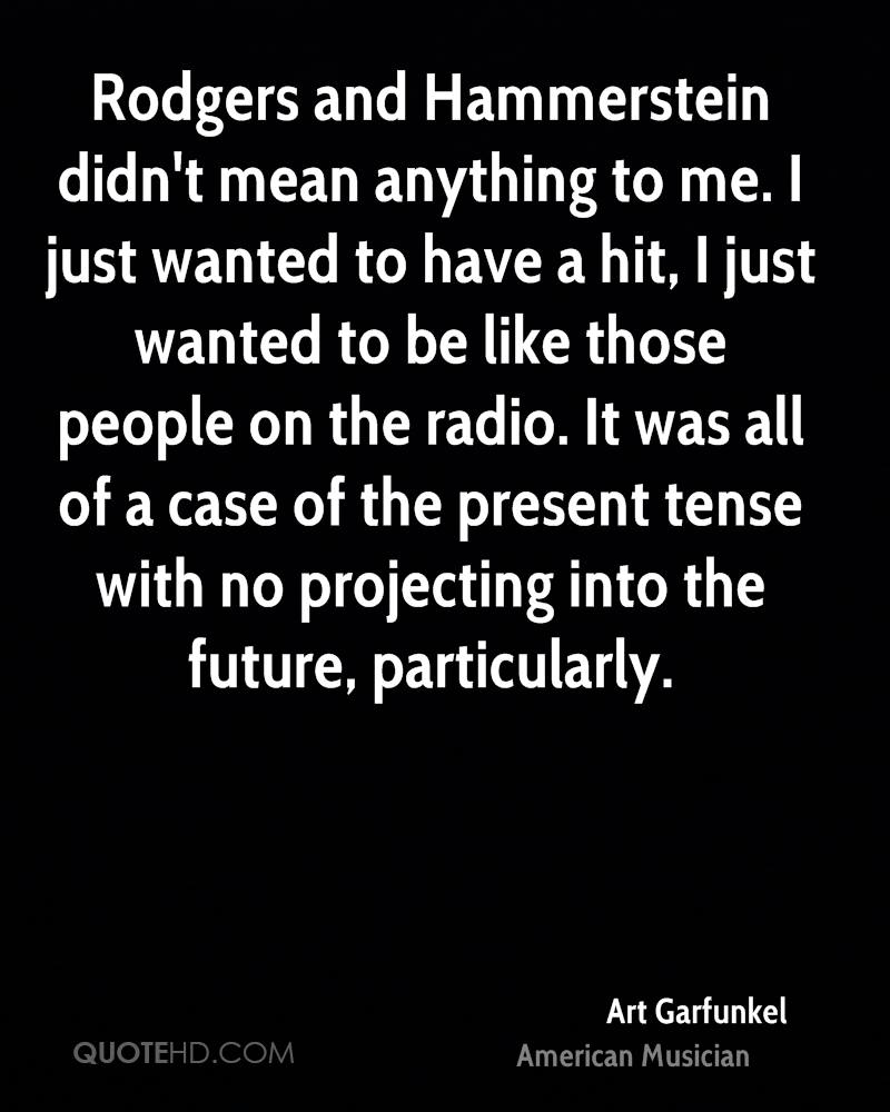 Rodgers and Hammerstein didn't mean anything to me. I just wanted to have a hit, I just wanted to be like those people on the radio. It was all of a case of the present tense with no projecting into the future, particularly.