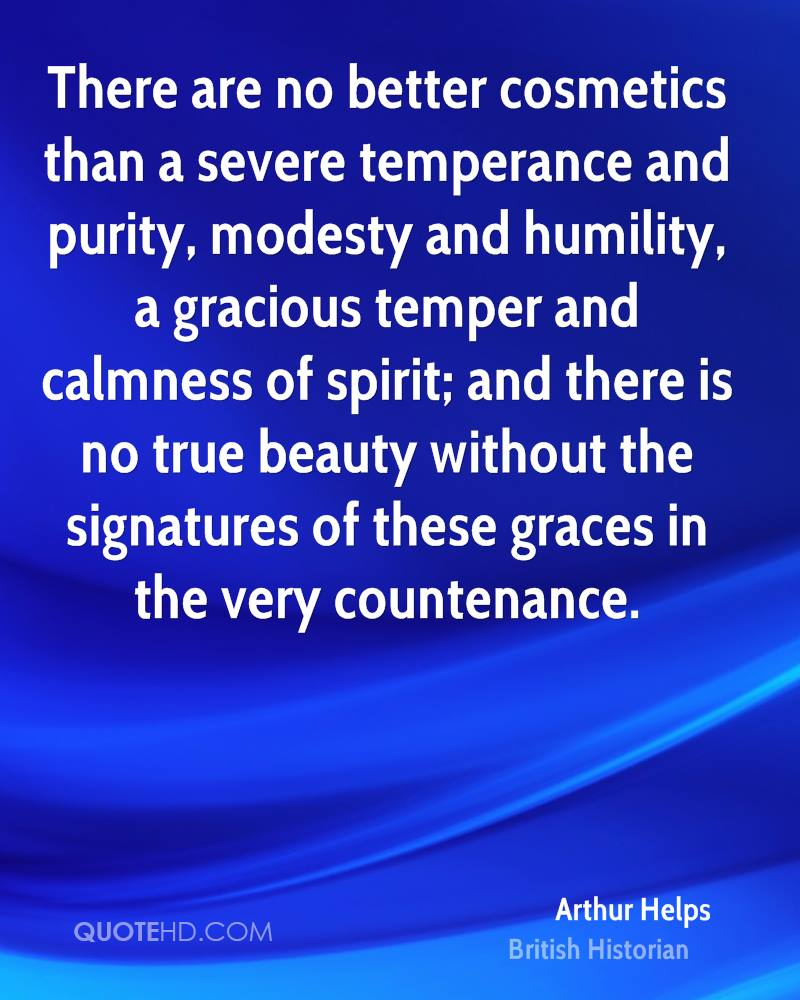 There are no better cosmetics than a severe temperance and purity, modesty and humility, a gracious temper and calmness of spirit; and there is no true beauty without the signatures of these graces in the very countenance.