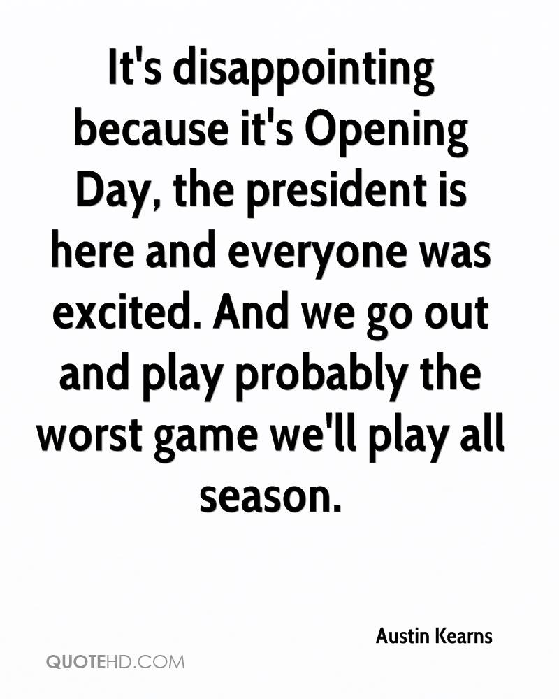 It's disappointing because it's Opening Day, the president is here and everyone was excited. And we go out and play probably the worst game we'll play all season.