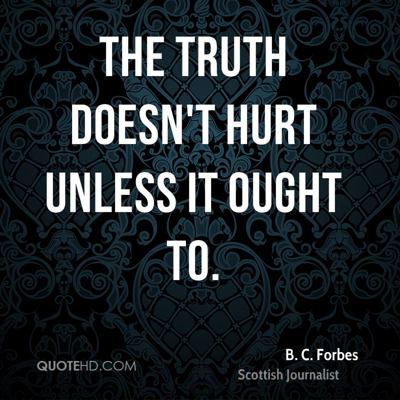 The truth doesn't hurt unless it ought to.