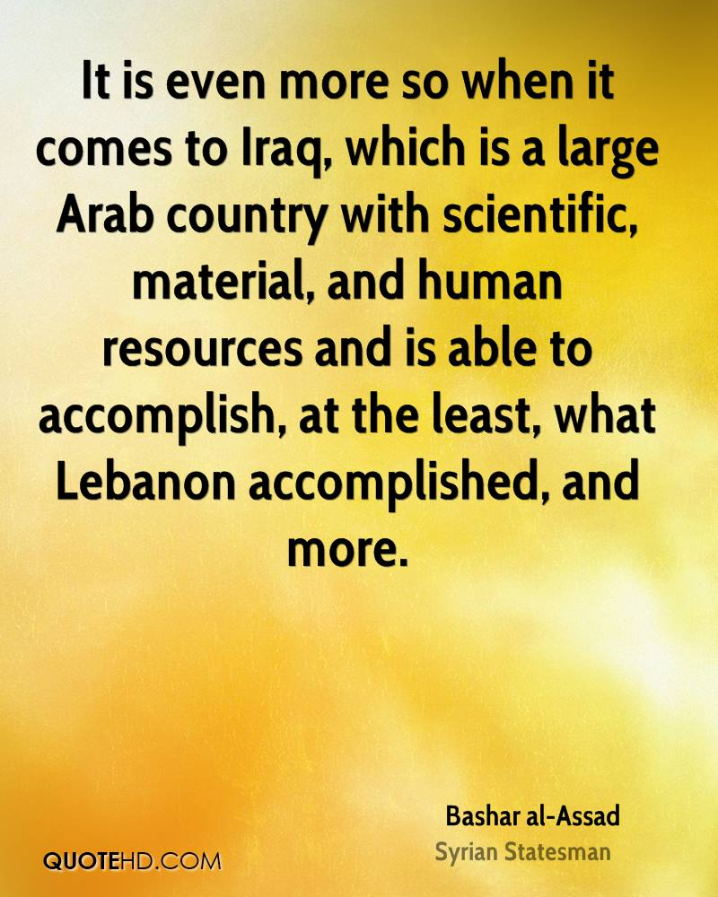 It is even more so when it comes to Iraq, which is a large Arab country with scientific, material, and human resources and is able to accomplish, at the least, what Lebanon accomplished, and more.