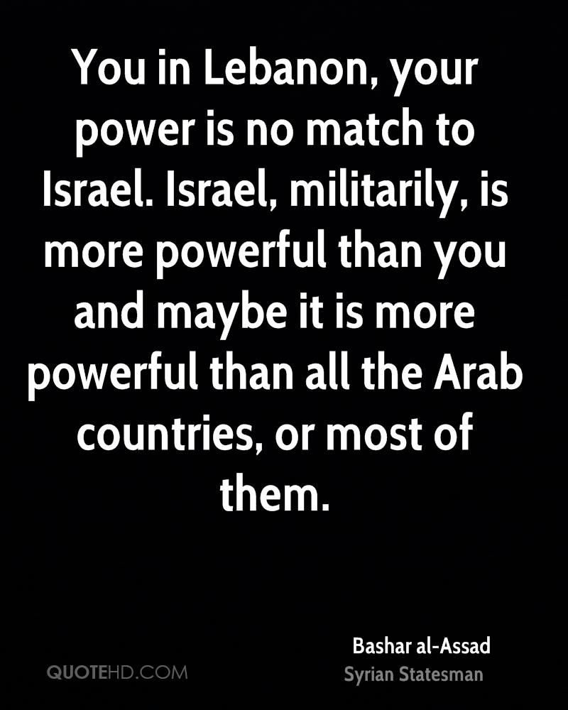 You in Lebanon, your power is no match to Israel. Israel, militarily, is more powerful than you and maybe it is more powerful than all the Arab countries, or most of them.
