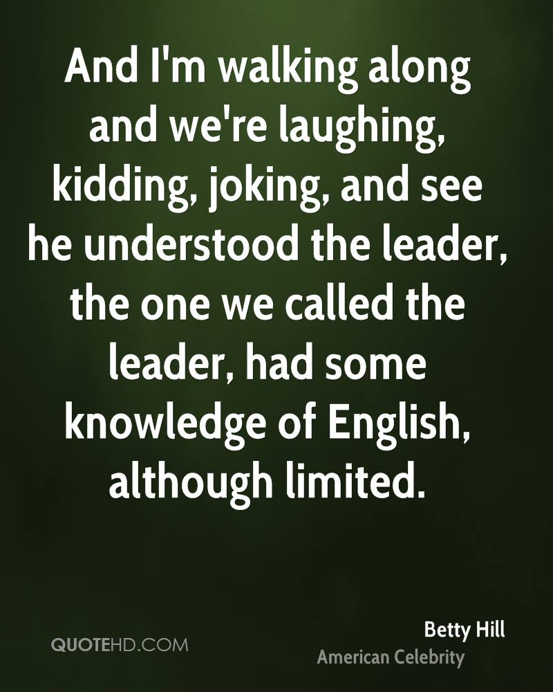 And I'm walking along and we're laughing, kidding, joking, and see he understood the leader, the one we called the leader, had some knowledge of English, although limited.