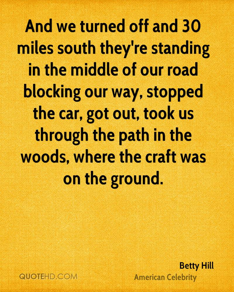 And we turned off and 30 miles south they're standing in the middle of our road blocking our way, stopped the car, got out, took us through the path in the woods, where the craft was on the ground.