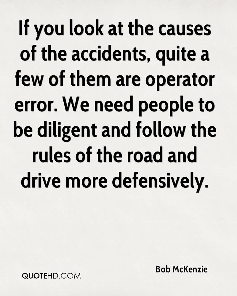If you look at the causes of the accidents, quite a few of them are operator error. We need people to be diligent and follow the rules of the road and drive more defensively.