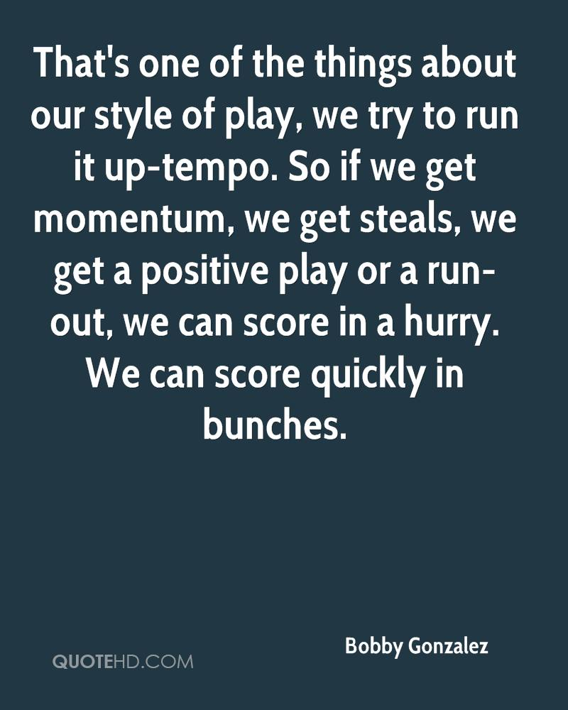 That's one of the things about our style of play, we try to run it up-tempo. So if we get momentum, we get steals, we get a positive play or a run-out, we can score in a hurry. We can score quickly in bunches.