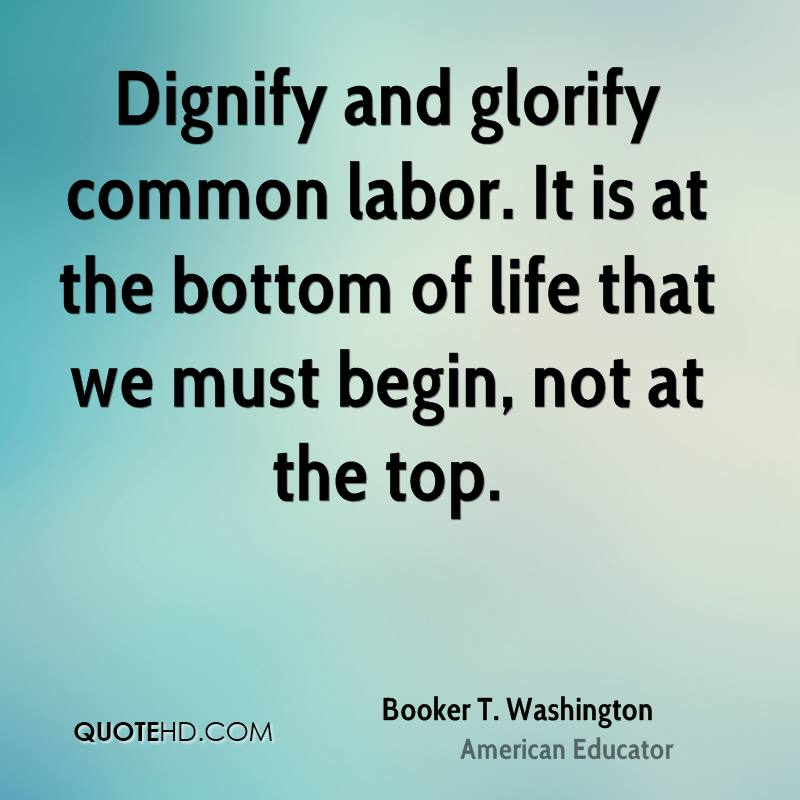 Dignify and glorify common labor. It is at the bottom of life that we must begin, not at the top.