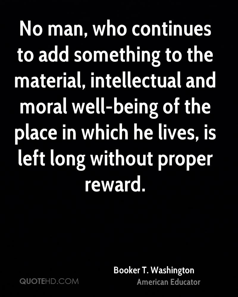 No man, who continues to add something to the material, intellectual and moral well-being of the place in which he lives, is left long without proper reward.