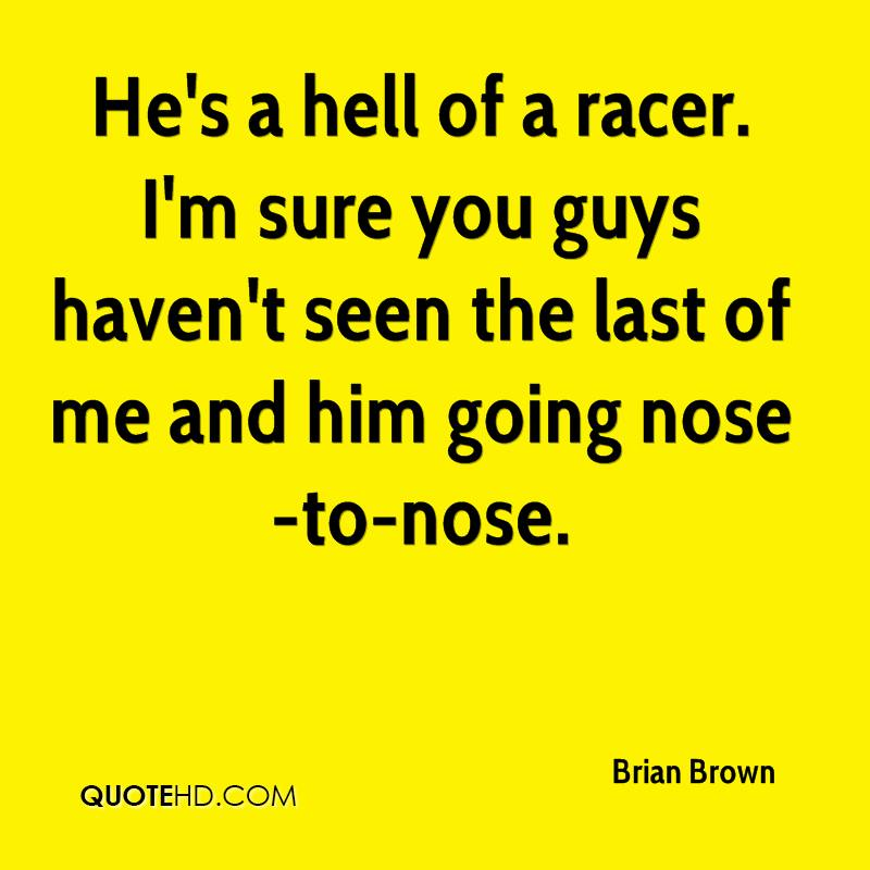 He's a hell of a racer. I'm sure you guys haven't seen the last of me and him going nose-to-nose.