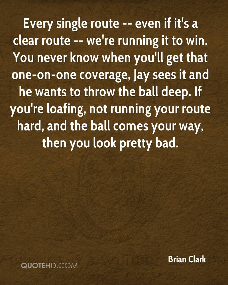 Every single route -- even if it's a clear route -- we're running it to win. You never know when you'll get that one-on-one coverage, Jay sees it and he wants to throw the ball deep. If you're loafing, not running your route hard, and the ball comes your way, then you look pretty bad.