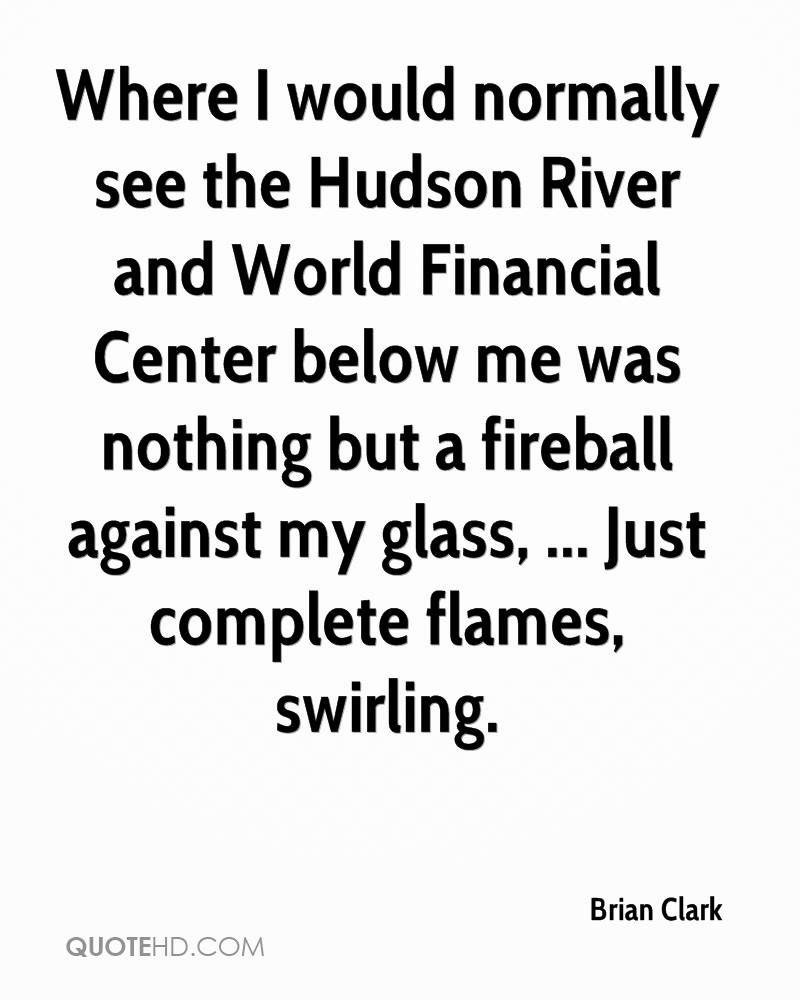 Where I would normally see the Hudson River and World Financial Center below me was nothing but a fireball against my glass, ... Just complete flames, swirling.