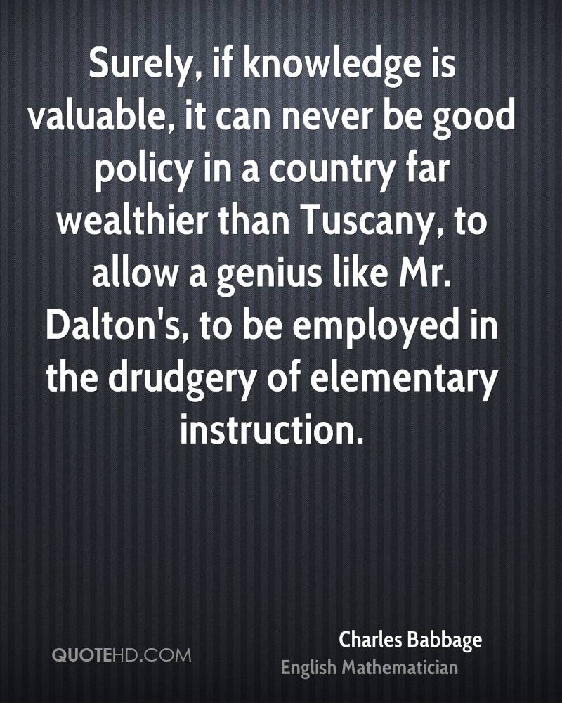 Surely, if knowledge is valuable, it can never be good policy in a country far wealthier than Tuscany, to allow a genius like Mr. Dalton's, to be employed in the drudgery of elementary instruction.