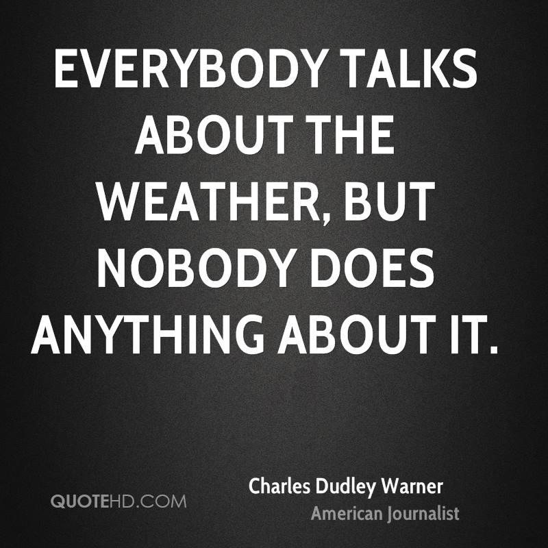 Everybody talks about the weather, but nobody does anything about it.