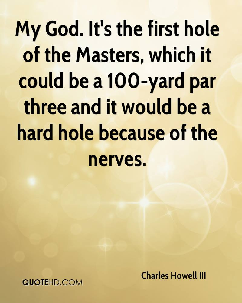 My God. It's the first hole of the Masters, which it could be a 100-yard par three and it would be a hard hole because of the nerves.