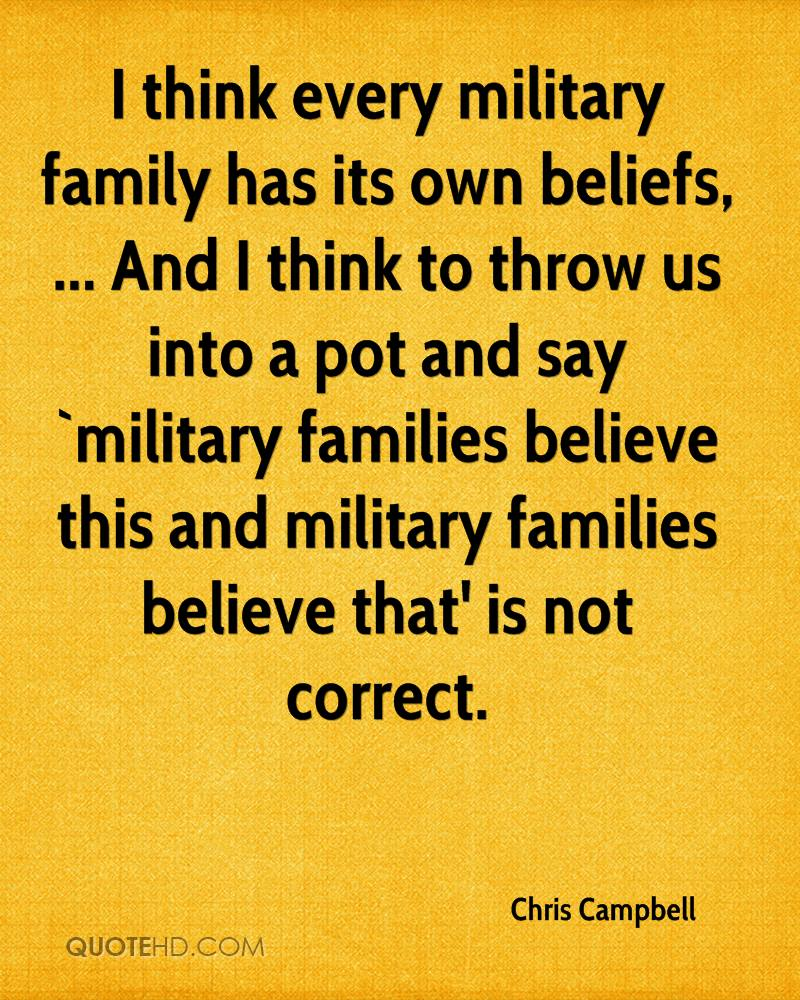 I think every military family has its own beliefs, ... And I think to throw us into a pot and say `military families believe this and military families believe that' is not correct.
