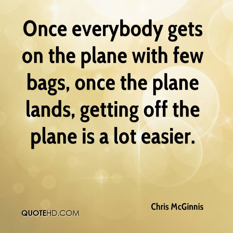 Once everybody gets on the plane with few bags, once the plane lands, getting off the plane is a lot easier.