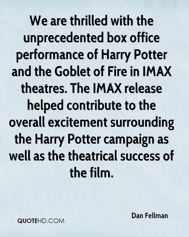 We are thrilled with the unprecedented box office performance of Harry Potter and the Goblet of Fire in IMAX theatres. The IMAX release helped contribute to the overall excitement surrounding the Harry Potter campaign as well as the theatrical success of the film.