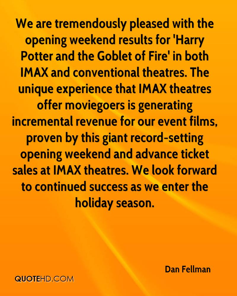 We are tremendously pleased with the opening weekend results for 'Harry Potter and the Goblet of Fire' in both IMAX and conventional theatres. The unique experience that IMAX theatres offer moviegoers is generating incremental revenue for our event films, proven by this giant record-setting opening weekend and advance ticket sales at IMAX theatres. We look forward to continued success as we enter the holiday season.