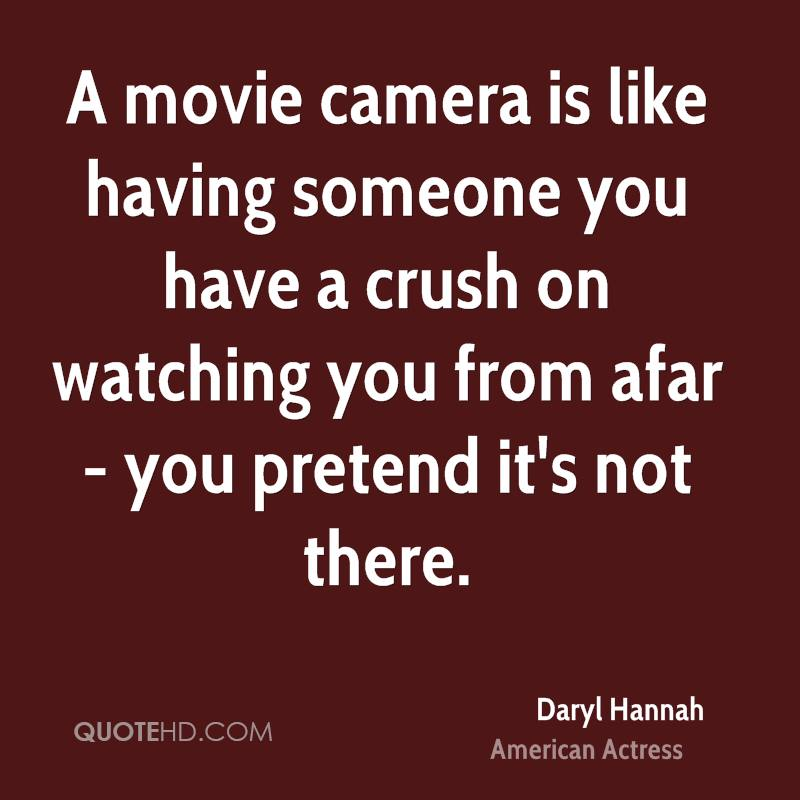 A movie camera is like having someone you have a crush on watching you from afar - you pretend it's not there.