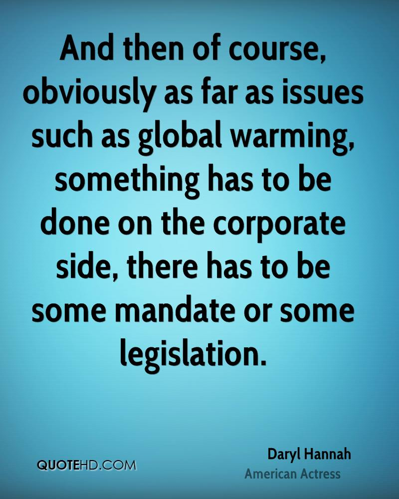 And then of course, obviously as far as issues such as global warming, something has to be done on the corporate side, there has to be some mandate or some legislation.