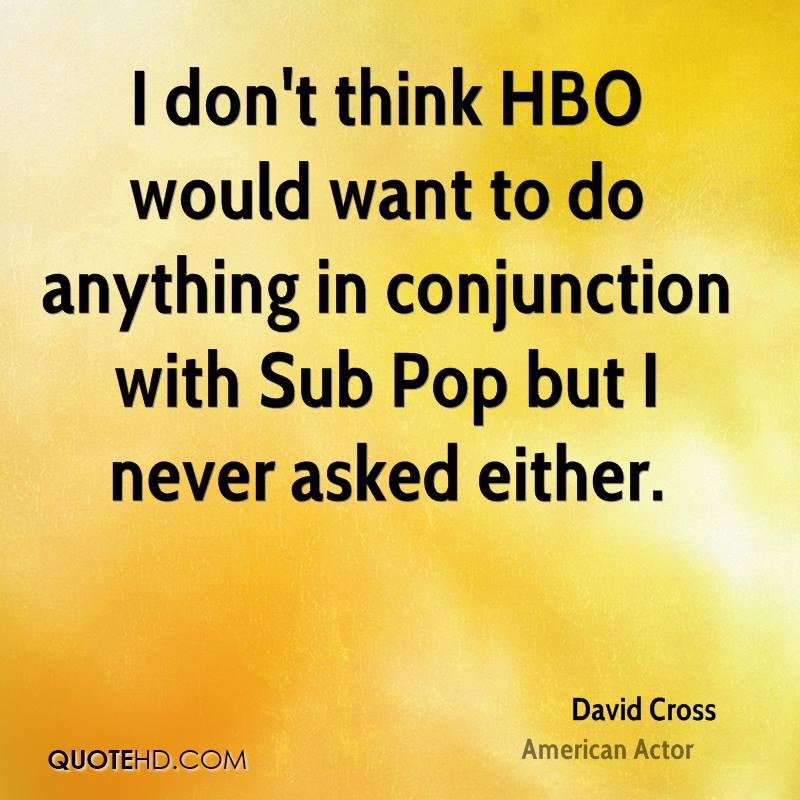 I don't think HBO would want to do anything in conjunction with Sub Pop but I never asked either.