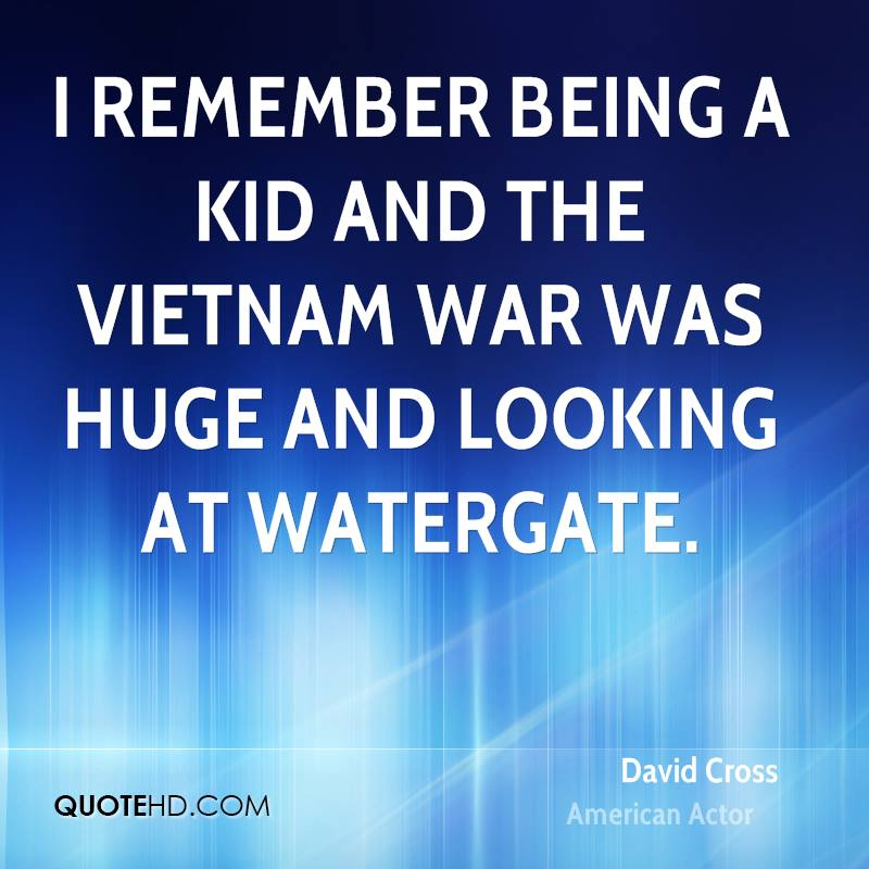 I remember being a kid and the Vietnam War was huge and looking at Watergate.
