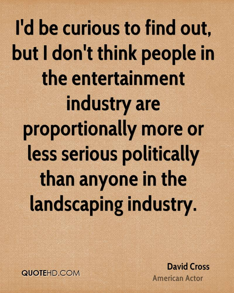 I'd be curious to find out, but I don't think people in the entertainment industry are proportionally more or less serious politically than anyone in the landscaping industry.