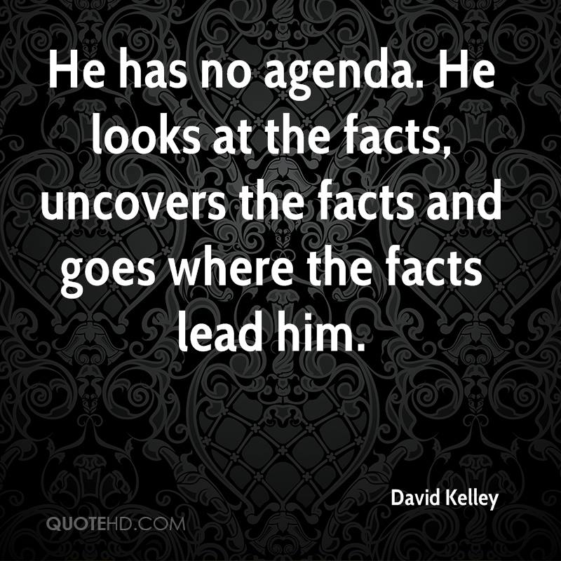 He has no agenda. He looks at the facts, uncovers the facts and goes where the facts lead him.