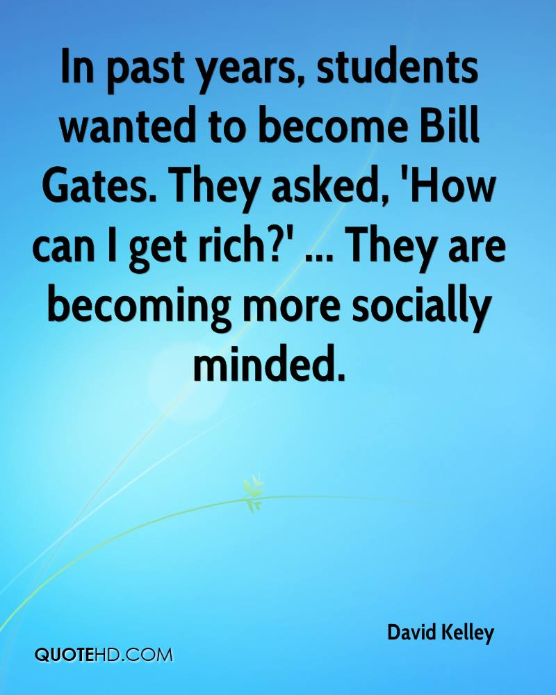 In past years, students wanted to become Bill Gates. They asked, 'How can I get rich?' ... They are becoming more socially minded.