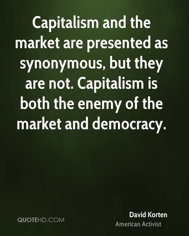 Capitalism and the market are presented as synonymous, but they are not. Capitalism is both the enemy of the market and democracy.