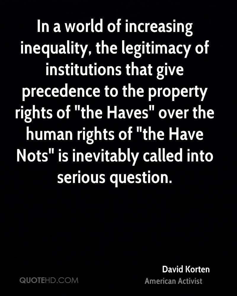 """In a world of increasing inequality, the legitimacy of institutions that give precedence to the property rights of """"the Haves"""" over the human rights of """"the Have Nots"""" is inevitably called into serious question."""