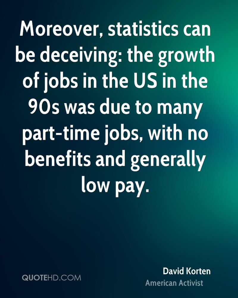 Moreover, statistics can be deceiving: the growth of jobs in the US in the 90s was due to many part-time jobs, with no benefits and generally low pay.