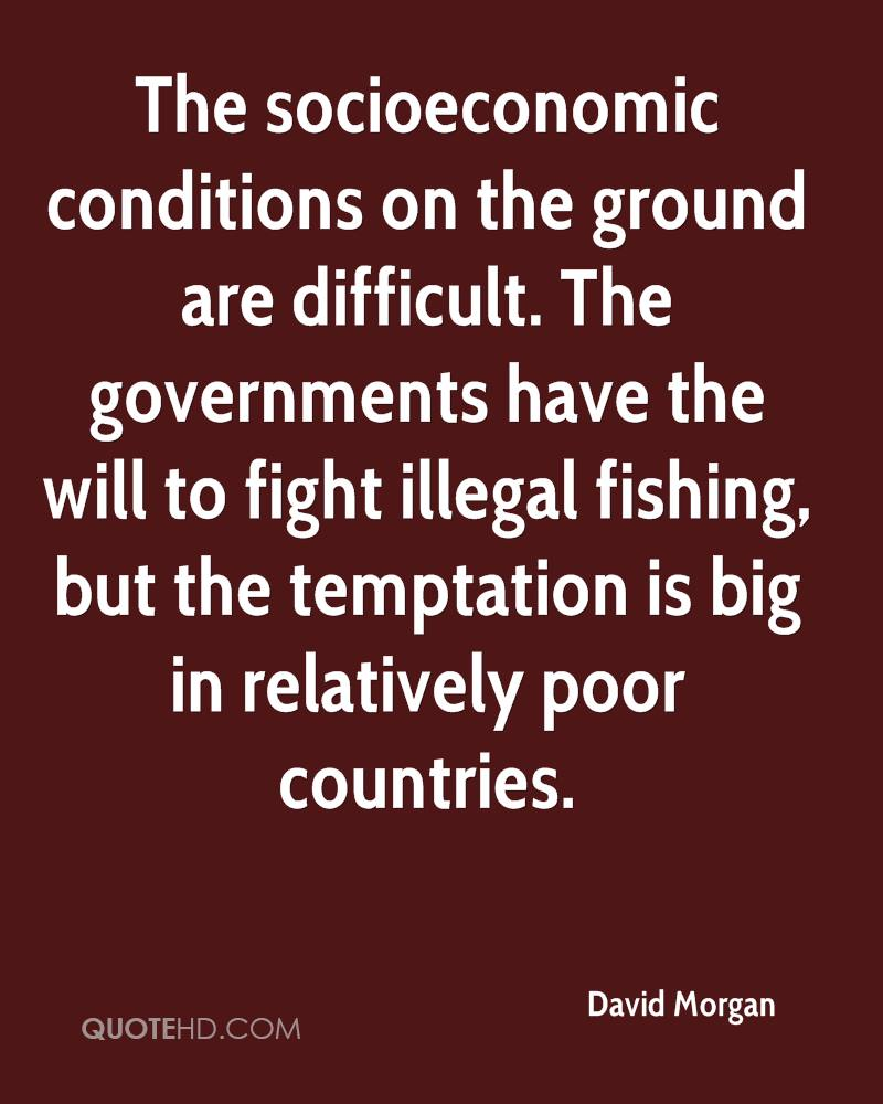 The socioeconomic conditions on the ground are difficult. The governments have the will to fight illegal fishing, but the temptation is big in relatively poor countries.