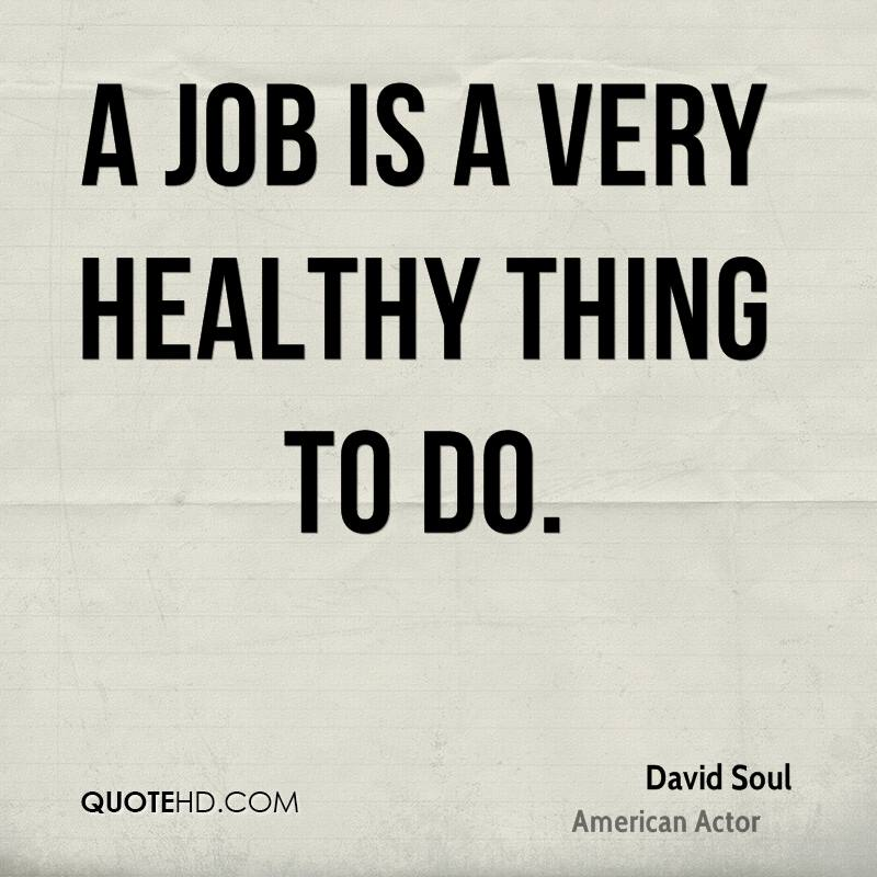 A job is a very healthy thing to do.