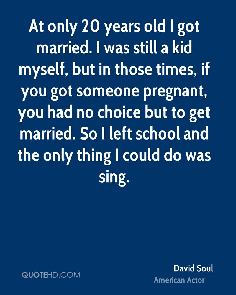 At only 20 years old I got married. I was still a kid myself, but in those times, if you got someone pregnant, you had no choice but to get married. So I left school and the only thing I could do was sing.